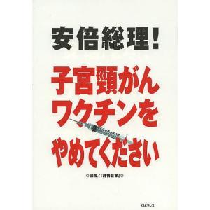 安倍総理!子宮頸がんワクチンをやめてください/『月刊日本』編集部
