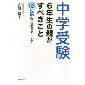 中学受験6年生の親がすべきこと 53の悩みにお答えします/安浪京子