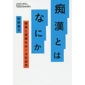痴漢とはなにか 被害と冤罪をめぐる社会学/牧野雅子