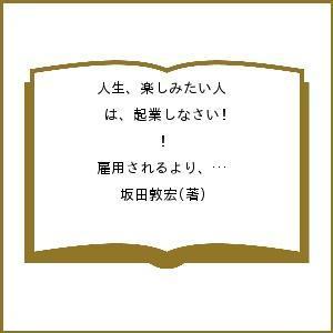 毎日クーポン有/ 人生、楽しみたい人は、起業しなさい! 雇用されるより、起業という「働き方」を選ぼう/坂田敦宏|bookfan PayPayモール店