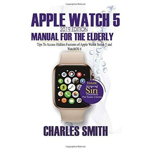 Apple Watch 5 2019 Edition Manual For the Elderly: Tips to Access Hidden Features of Apple Watch Series 5 and WatchOS 6 for Elderly Citizens|brigshop