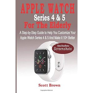 APPLE WATCH Series 4 & 5 For the Elderly: A Step-by-Step Guide to Help You Customize Your Apple Watch Series 4 & 5 and Make it 10× Better|brigshop
