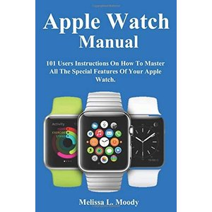 Apple Watch Manual: 101 Users Instructions On How To Master All The Special Features Of Your Apple Watch.|brigshop