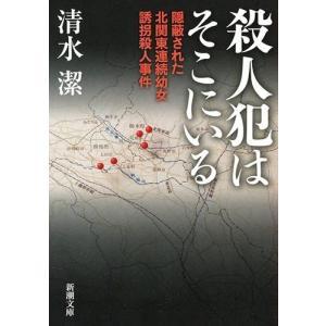 (文庫)殺人犯はそこにいる―隠蔽された北関東連続幼女誘拐殺人事件/清水 潔/新潮社 (管理:790822)|collectionmall
