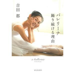 吉田都『バレリーナ 踊り続ける理由』  強く美しく生きたいと願う、すべての女性たちへ 50代を迎えた...