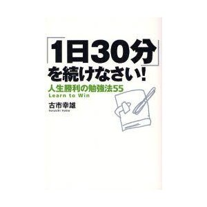 新品本/「1日30分」を続けなさい! 人生勝利の勉強法55 古市幸雄/著