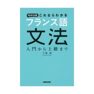 新品本/NHK出版これならわかるフランス語文法 入門から上級まで 六鹿豊/著