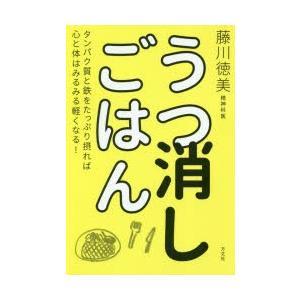 うつ消しごはん タンパク質と鉄をたっぷり摂れば心と体はみるみる軽くなる! 藤川徳美/著