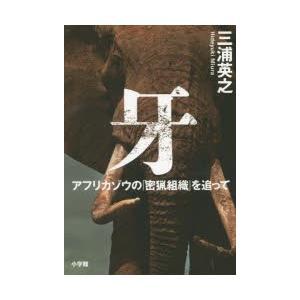 牙 アフリカゾウの「密猟組織」を追って 三浦英之/著