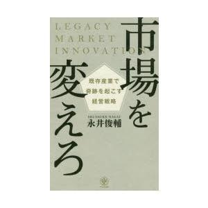 市場を変えろ 既存産業で奇跡を起こす経営戦略 永井俊輔/著