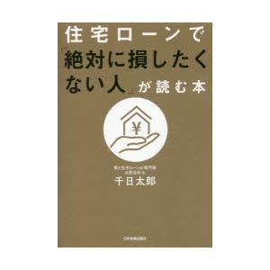 住宅ローンで「絶対に損したくない人」が読む本 千日太郎/著