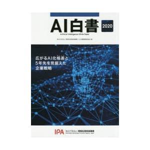 AI白書 2020 広がるAI化格差と5年先を見据えた企業戦略 情報処理推進機構AI白書編集委員会/編