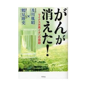 新品本/がんが消えた! マイナス水素イオンの奇跡 及川胤昭/著 鶴見隆史/著