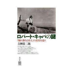 ロバート・キャパの謎 『崩れ落ちる兵士』の真実を追う 吉岡栄二郎/著
