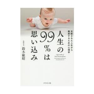 人生の99%は思い込み 支配された人生から脱却するための心理学 鈴木敏昭/著