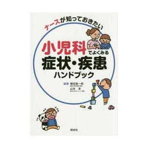ナースが知っておきたい小児科でよくみる症状・疾患ハンドブック 横田俊一郎/編著 山本淳/編著|dorama