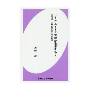 リチウムイオン電池が未来を拓く 発明者・吉野彰が語る開発秘話 吉野彰/著