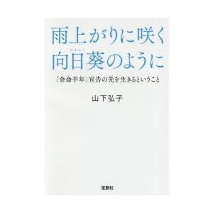雨上がりに咲く向日葵のように 「余命半年」宣告の先を生きるということ 山下弘子/著
