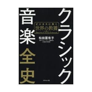 クラシック音楽全史 ビジネスに効く世界の教養 松田亜有子/著