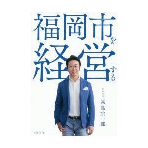 福岡市を経営する 高島宗一郎/著