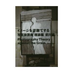 イメージを逆撫でする 写真論講義 理論編 前川修/著|dorama