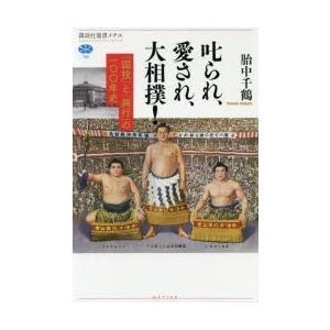 叱られ、愛され、大相撲! 「国技」と「興行」の一〇〇年史 胎中千鶴/著
