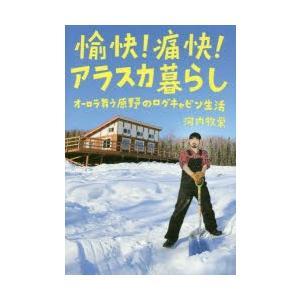 愉快!痛快!アラスカ暮らし オーロラ舞う原野のログキャビン生活 河内牧栄 著者 の商品画像|ナビ