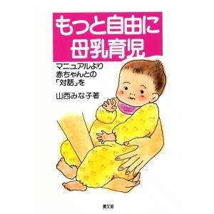 もっと自由に母乳育児 -マニュアルより赤ちゃんとの「対話」を- 電子書籍版 / 山西 みな子