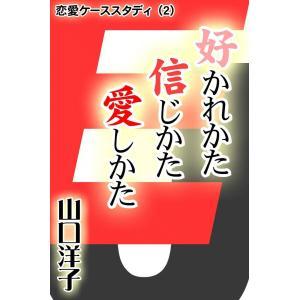 恋愛ケーススタディ (2) 好かれかた 信じかた 愛しかた 電子書籍版 / 山口 洋子|ebookjapan