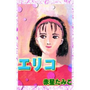 【初回50%OFFクーポン】エリコ 電子書籍版 / 赤星たみこ ebookjapan