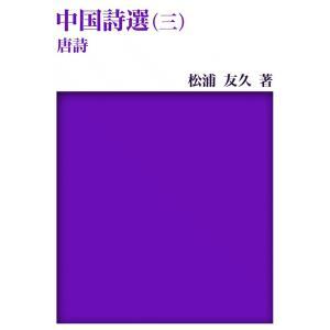 【初回50%OFFクーポン】中国詩選 (3) 唐詩 電子書籍版 / 松浦 友久|ebookjapan