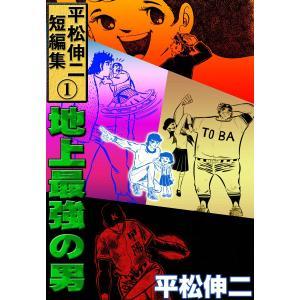 平松伸二短編集 (1) 地上最強の男 電子書籍版 / 平松伸二 ebookjapan