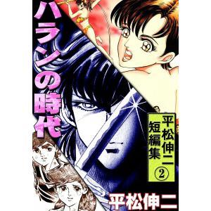 平松伸二短編集 (2) ハランの時代 電子書籍版 / 平松伸二 ebookjapan