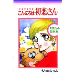 こんにちは初恋さん もりたじゅん傑作集 (1) 電子書籍版 / もりたじゅん|ebookjapan