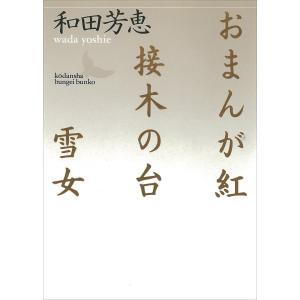 おまんが紅・接木の台・雪女 電子書籍版 / 和田芳恵|ebookjapan
