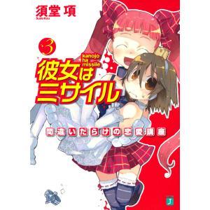 彼女はミサイル (3) 間違いだらけの恋愛講座 電子書籍版 / 著:須堂項 イラスト:濱元隆輔|ebookjapan