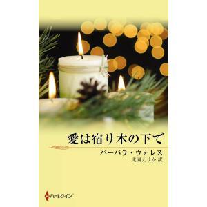愛は宿り木の下で 電子書籍版 / バーバラ・ウォレス 翻訳:北園えりか|ebookjapan