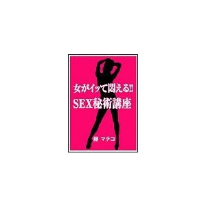 【初回50%OFFクーポン】女がイッて悶える!! SEX秘術講座 電子書籍版 / 藤マチコ ebookjapan