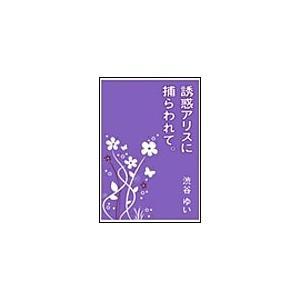 【初回50%OFFクーポン】誘惑アリスに捕らわれて。 電子書籍版 / 渋谷ゆい|ebookjapan