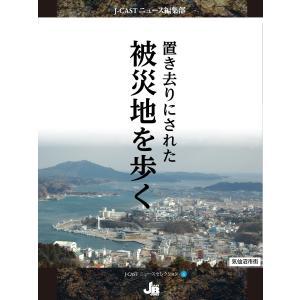 【初回50%OFFクーポン】置き去りにされた被災地を歩く 電子書籍版 / J-CASTニュース編集部|ebookjapan