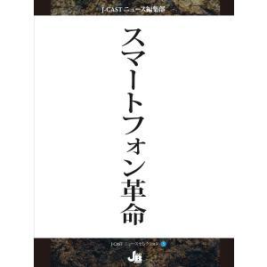 【初回50%OFFクーポン】スマートフォン革命 電子書籍版 / J-CASTニュース編集部|ebookjapan