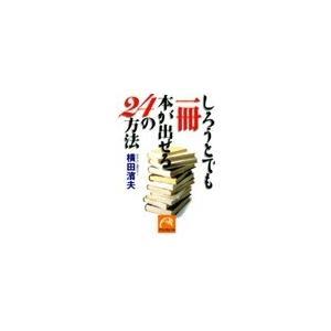 【初回50%OFFクーポン】しろうとでも一冊本が出せる24の方法 電子書籍版 / 横田濱夫|ebookjapan