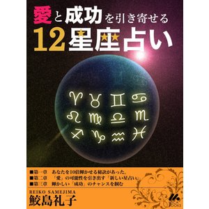 【初回50%OFFクーポン】愛と成功を引き寄せる12星座占い 電子書籍版 / 鮫島礼子 ebookjapan