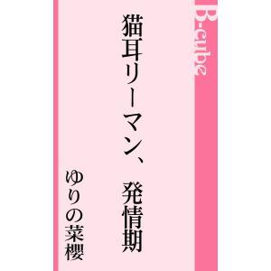 【初回50%OFFクーポン】猫耳リーマン、発情期 電子書籍版 / ゆりの菜櫻 ebookjapan