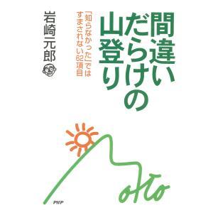 間違いだらけの山登り 「知らなかった」ではすまされない62項目 電子書籍版 / 著:岩崎元郎