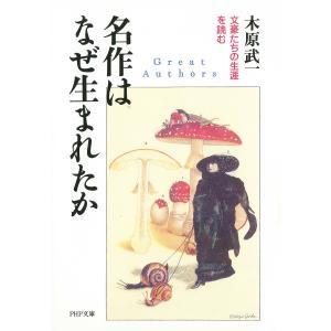名作はなぜ生まれたか 文豪たちの生涯を読む 電子書籍版 / 著:木原武一|ebookjapan