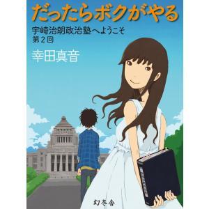 だったらボクがやる 宇崎治朗政治塾へようこそ 第2回 電子書籍版 / 著:幸田真音|ebookjapan