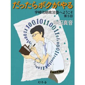 だったらボクがやる 宇崎治朗政治塾へようこそ 第5回 電子書籍版 / 著:幸田真音|ebookjapan