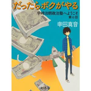 だったらボクがやる 宇崎治朗政治塾へようこそ 第6回 電子書籍版 / 著:幸田真音|ebookjapan