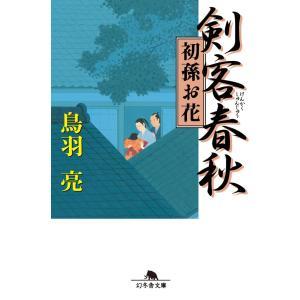 剣客春秋 初孫お花 電子書籍版 / 著:鳥羽亮|ebookjapan